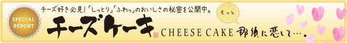 SPECIAL REPORT Cheese Cake 那須に恋して…。「しっとり」「ふわっ」のおいしさの秘密。