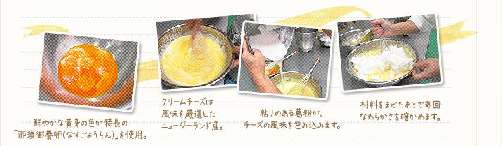1.鮮やかな黄身の色が特長の「那須御用卵(なすのごようらん)」を使用。2.クリームチーズは風味を厳選したニュージーランド産。3.粘りのある葛粉が、チーズの風味を包み込みます。4.材料は手で混ぜて、毎回なめらかさを確かめます。
